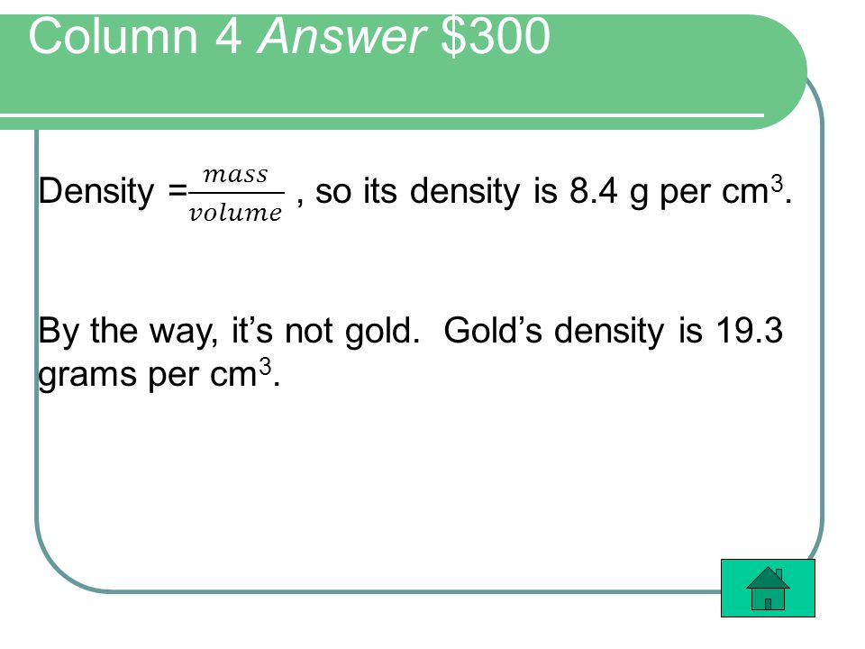 Column 4 Answer $300 Density = 𝑚𝑎𝑠𝑠 𝑣𝑜𝑙𝑢𝑚𝑒 , so its density is 8.4 g per cm3.