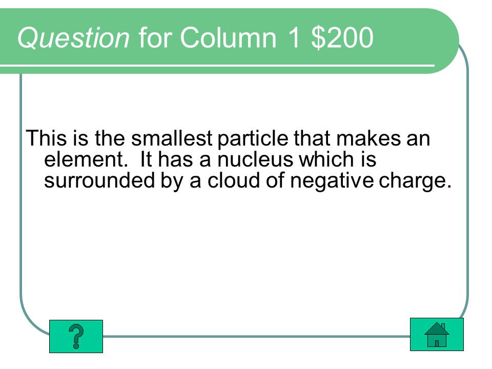Question for Column 1 $200 This is the smallest particle that makes an element.