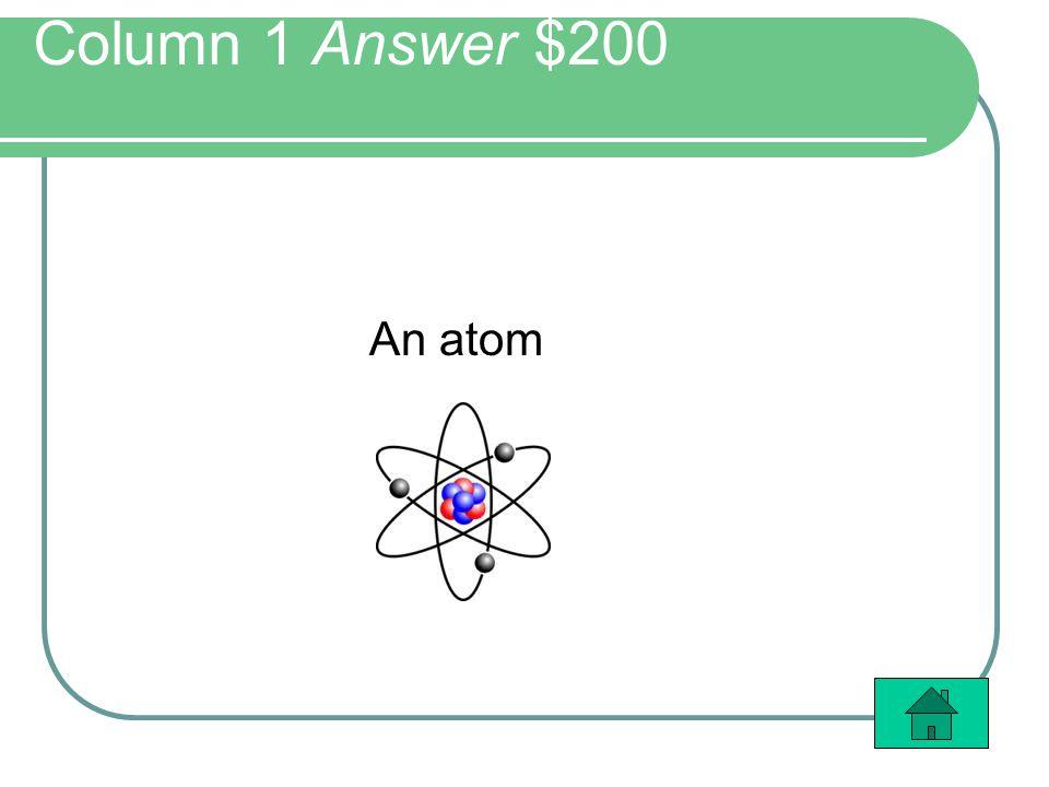Column 1 Answer $200 An atom