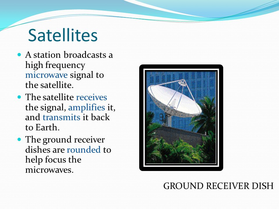 Satellites A station broadcasts a high frequency microwave signal to the satellite.