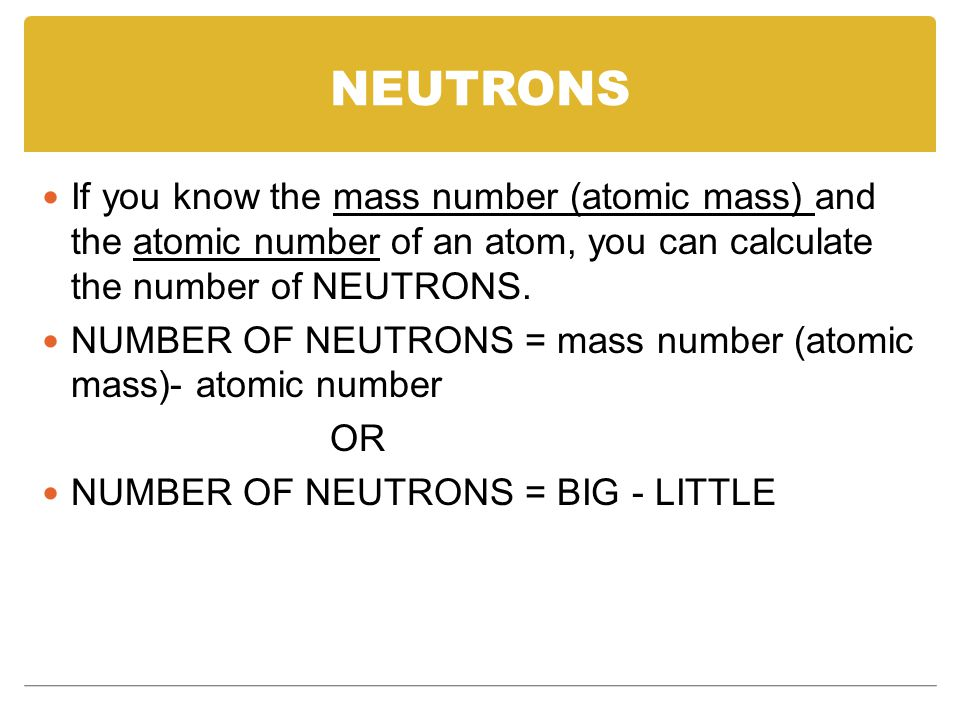 NEUTRONS If you know the mass number (atomic mass) and the atomic number of an atom, you can calculate the number of NEUTRONS.