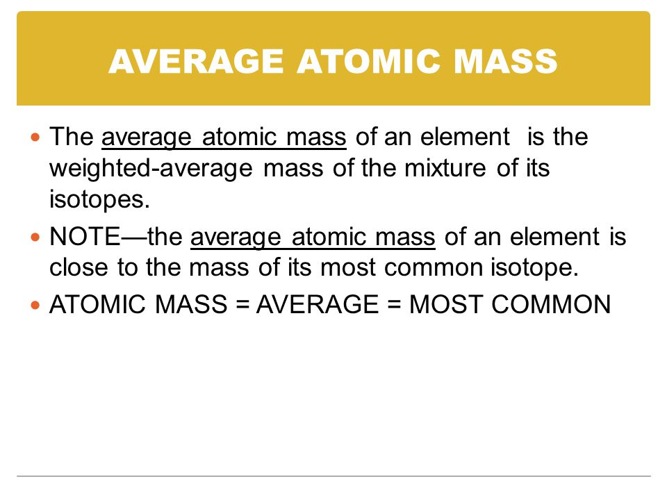 AVERAGE ATOMIC MASS The average atomic mass of an element is the weighted-average mass of the mixture of its isotopes.
