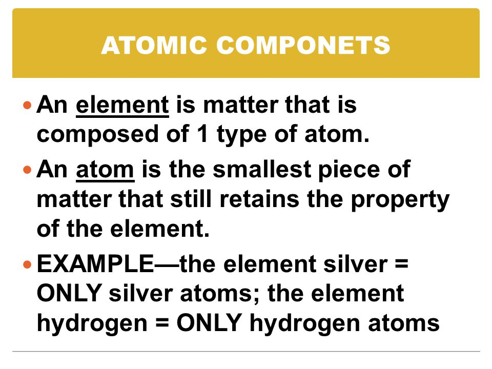 ATOMIC COMPONETS An element is matter that is composed of 1 type of atom.