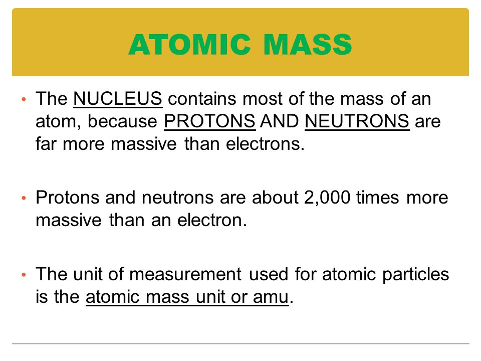 ATOMIC MASS The NUCLEUS contains most of the mass of an atom, because PROTONS AND NEUTRONS are far more massive than electrons.