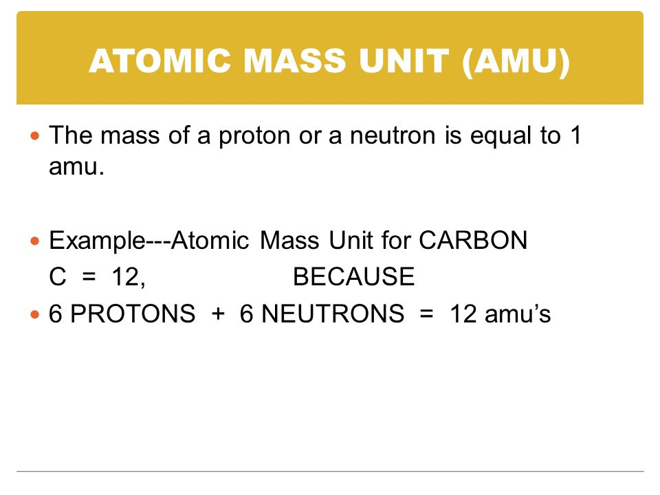 ATOMIC MASS UNIT (AMU) The mass of a proton or a neutron is equal to 1 amu. Example---Atomic Mass Unit for CARBON.