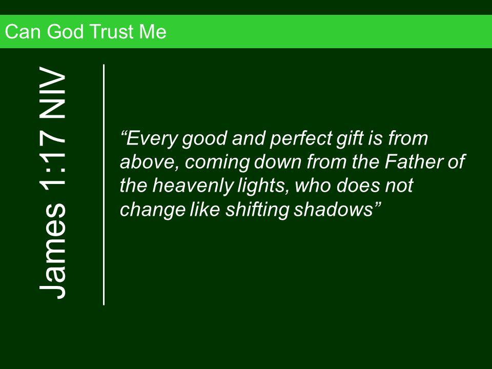 James 1:17 NIV Can God Trust Me