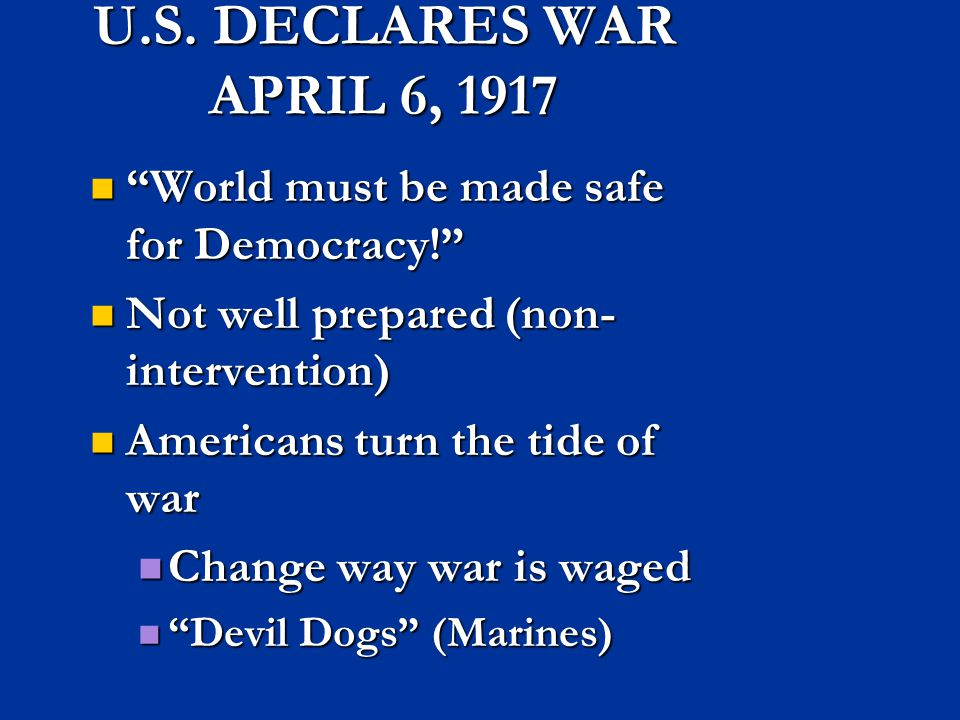 U.S. DECLARES WAR APRIL 6, 1917 World must be made safe for Democracy! Not well prepared (non-intervention)