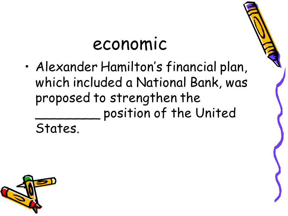economic Alexander Hamilton's financial plan, which included a National Bank, was proposed to strengthen the ________ position of the United States.