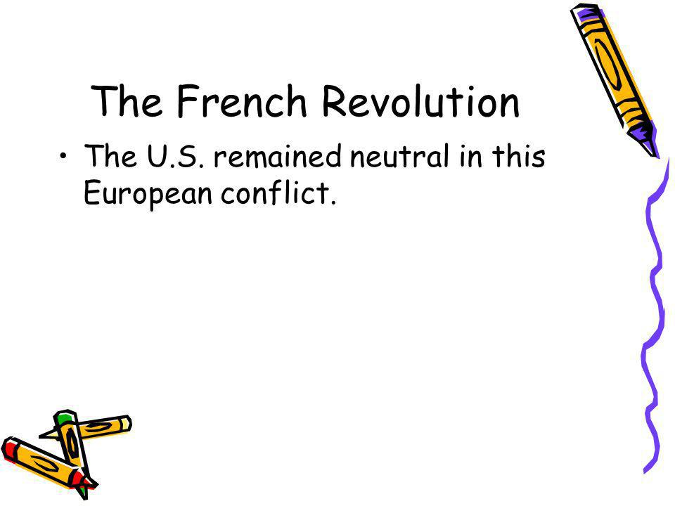 The French Revolution The U.S. remained neutral in this European conflict.