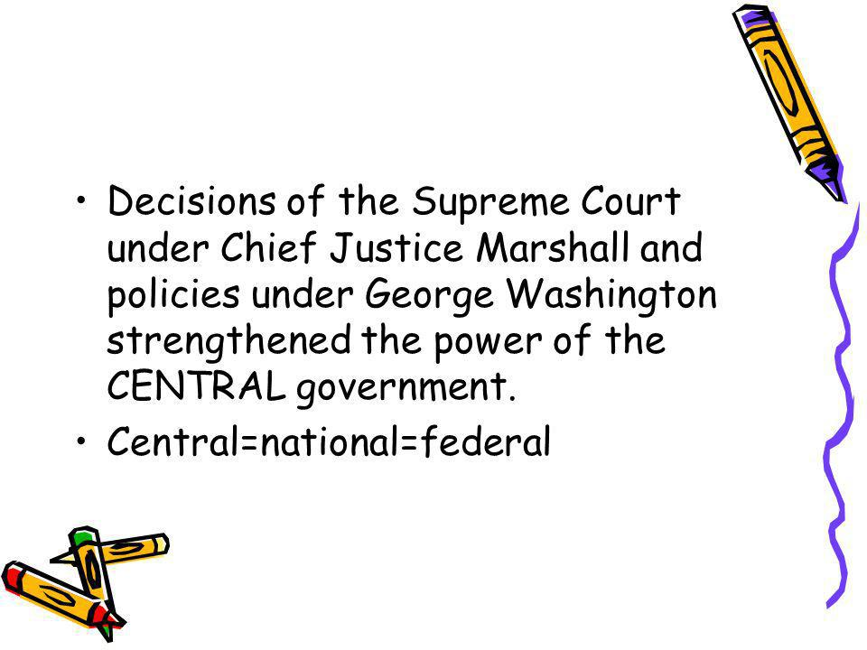 Decisions of the Supreme Court under Chief Justice Marshall and policies under George Washington strengthened the power of the CENTRAL government.