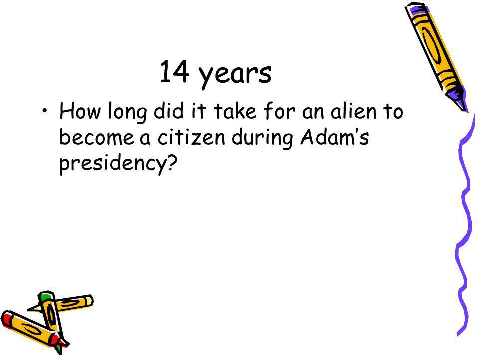 14 years How long did it take for an alien to become a citizen during Adam's presidency
