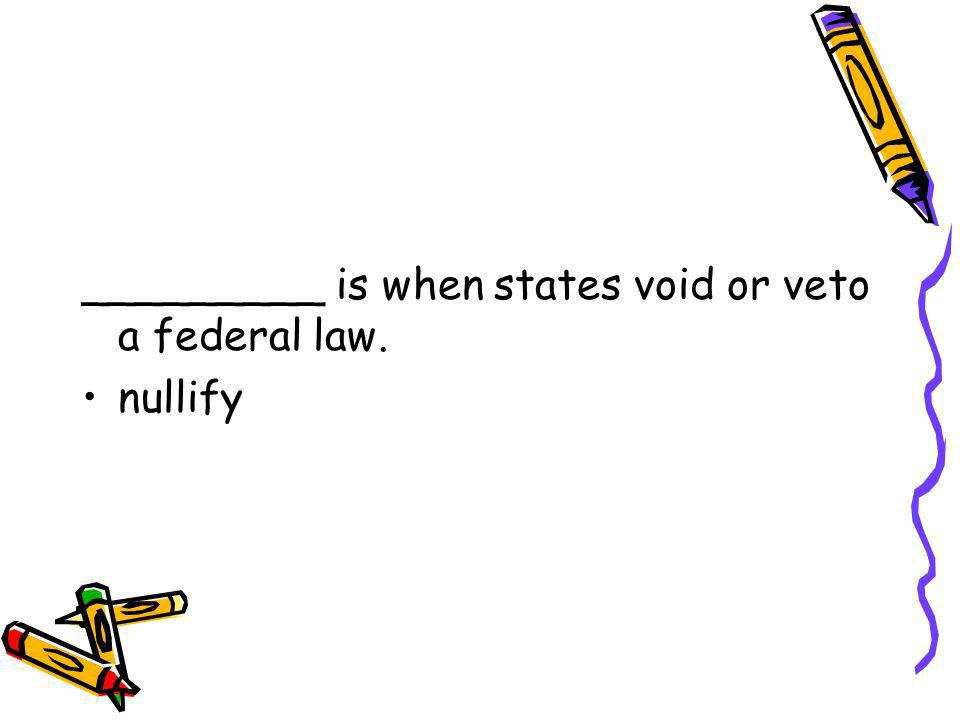 _________ is when states void or veto a federal law.