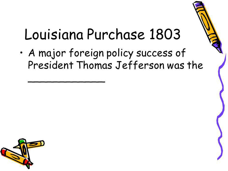 Louisiana Purchase 1803 A major foreign policy success of President Thomas Jefferson was the ____________.