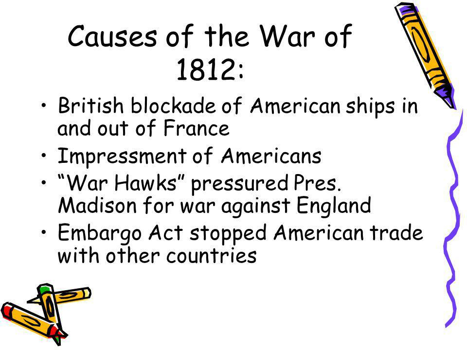 Causes of the War of 1812: British blockade of American ships in and out of France. Impressment of Americans.