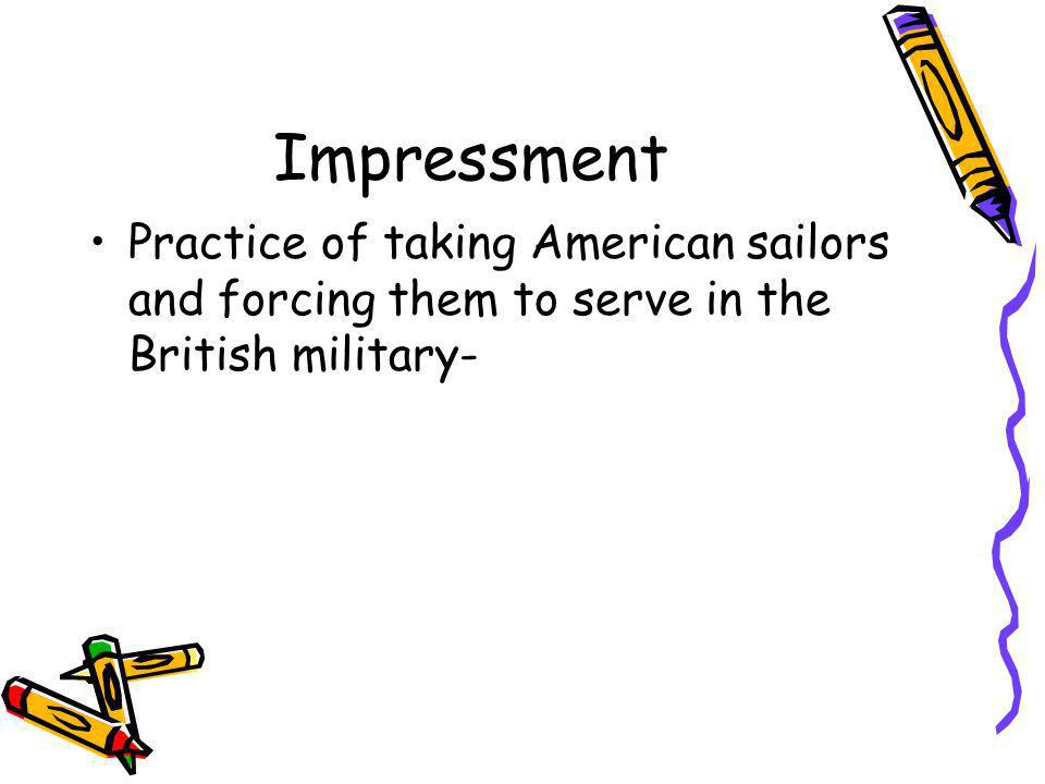 Impressment Practice of taking American sailors and forcing them to serve in the British military-
