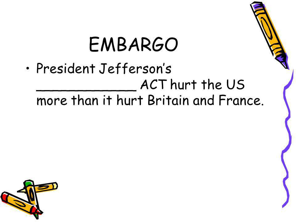 EMBARGO President Jefferson's ____________ ACT hurt the US more than it hurt Britain and France.