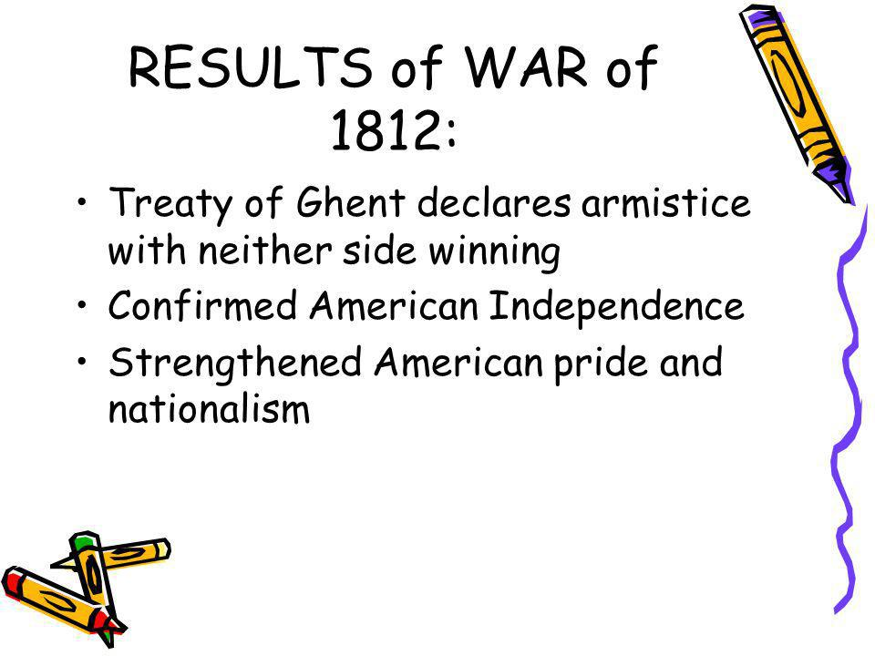 RESULTS of WAR of 1812: Treaty of Ghent declares armistice with neither side winning. Confirmed American Independence.