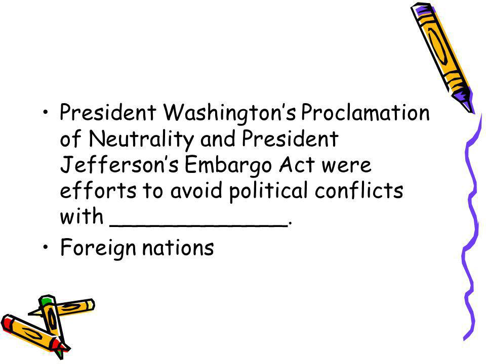 President Washington's Proclamation of Neutrality and President Jefferson's Embargo Act were efforts to avoid political conflicts with _____________.