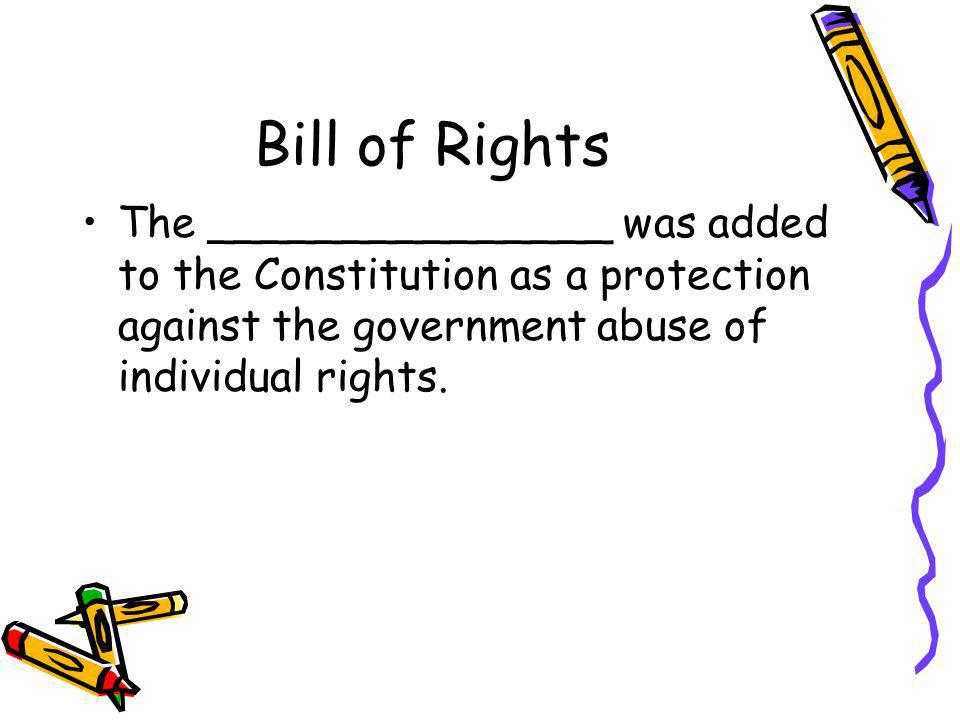 Bill of Rights The _______________ was added to the Constitution as a protection against the government abuse of individual rights.