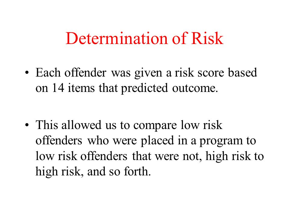 Determination of Risk Each offender was given a risk score based on 14 items that predicted outcome.
