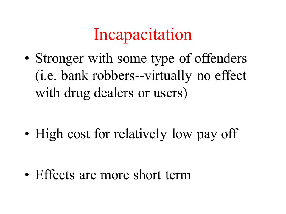 Incapacitation Stronger with some type of offenders (i.e. bank robbers--virtually no effect with drug dealers or users)