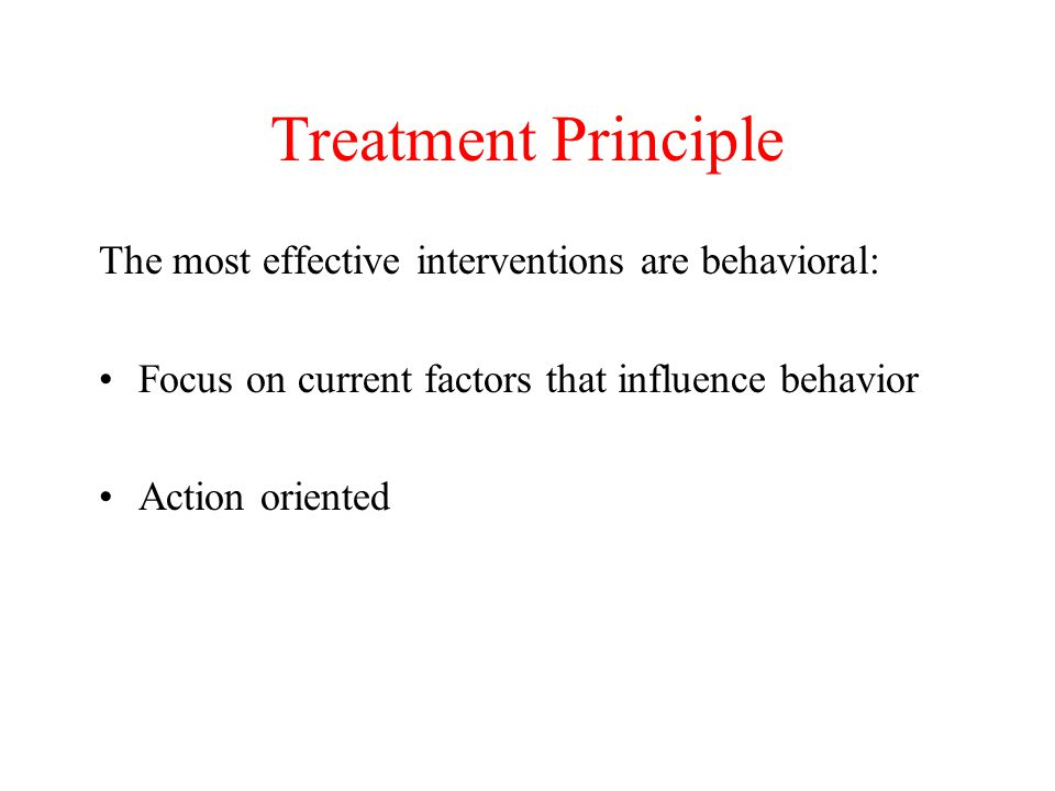 Treatment Principle The most effective interventions are behavioral: