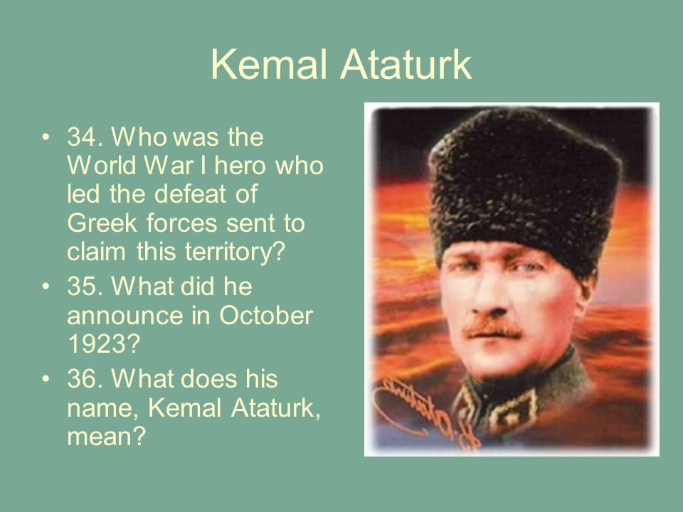 Kemal Ataturk 34. Who was the World War I hero who led the defeat of Greek forces sent to claim this territory