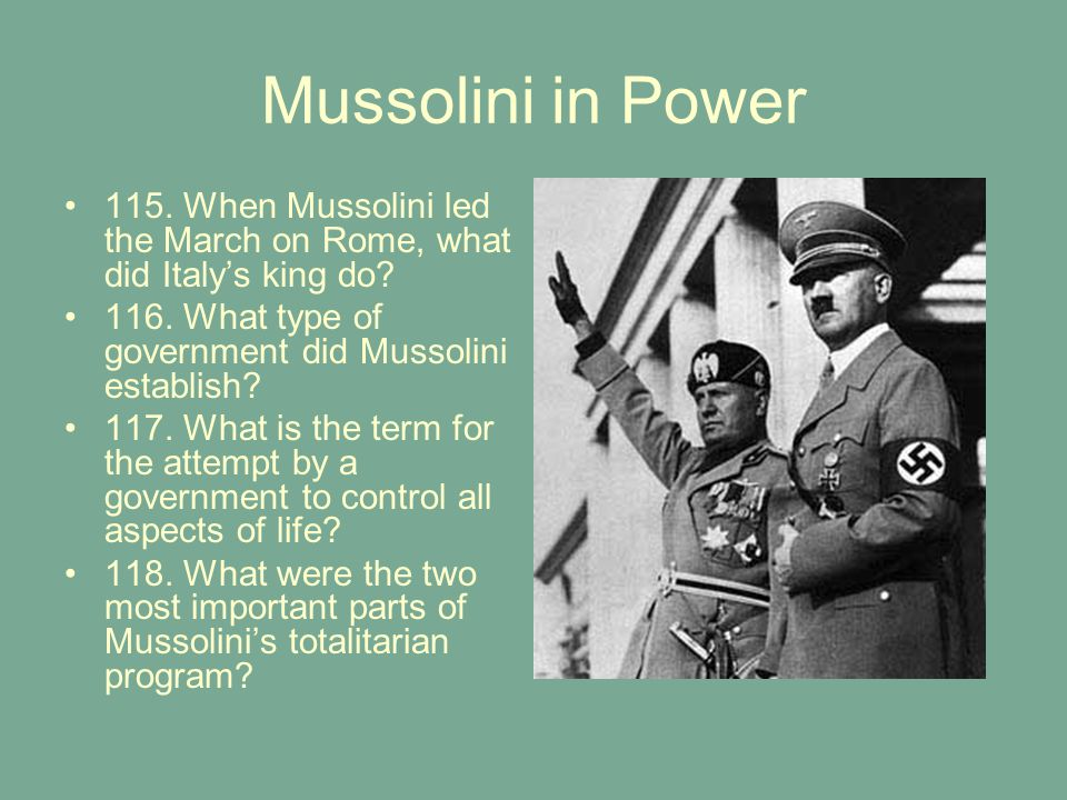 Mussolini in Power 115. When Mussolini led the March on Rome, what did Italy's king do 116. What type of government did Mussolini establish