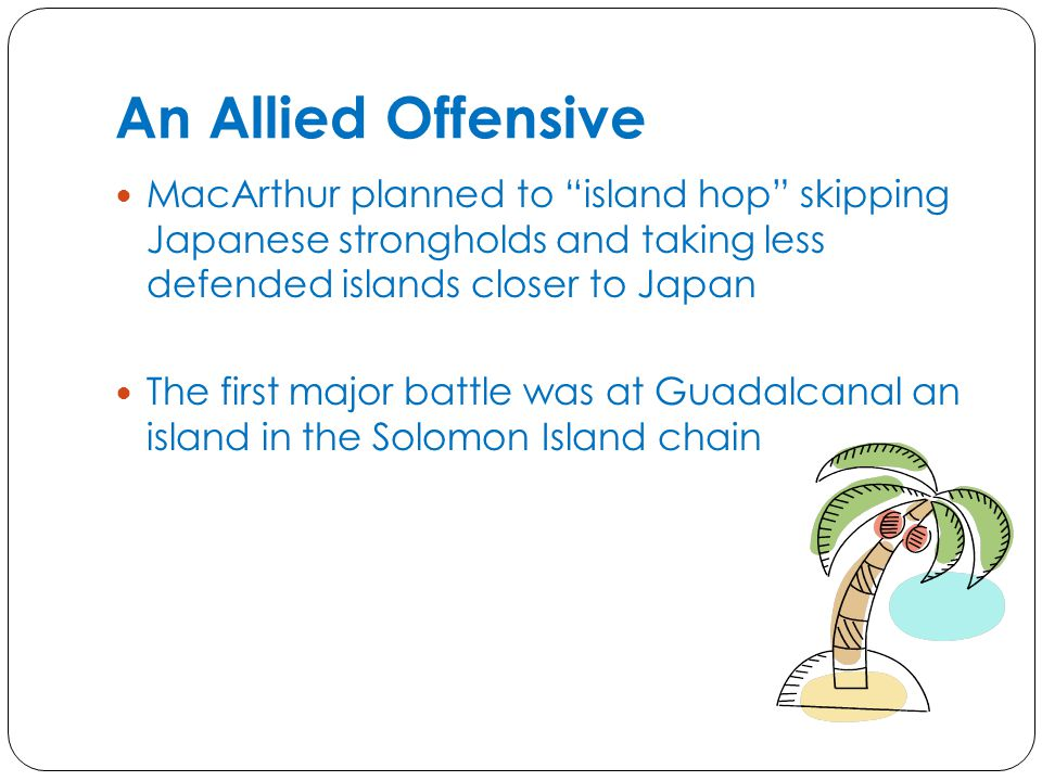 An Allied Offensive MacArthur planned to island hop skipping Japanese strongholds and taking less defended islands closer to Japan.