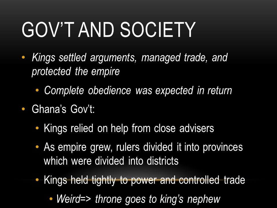 Gov't and Society Kings settled arguments, managed trade, and protected the empire. Complete obedience was expected in return.