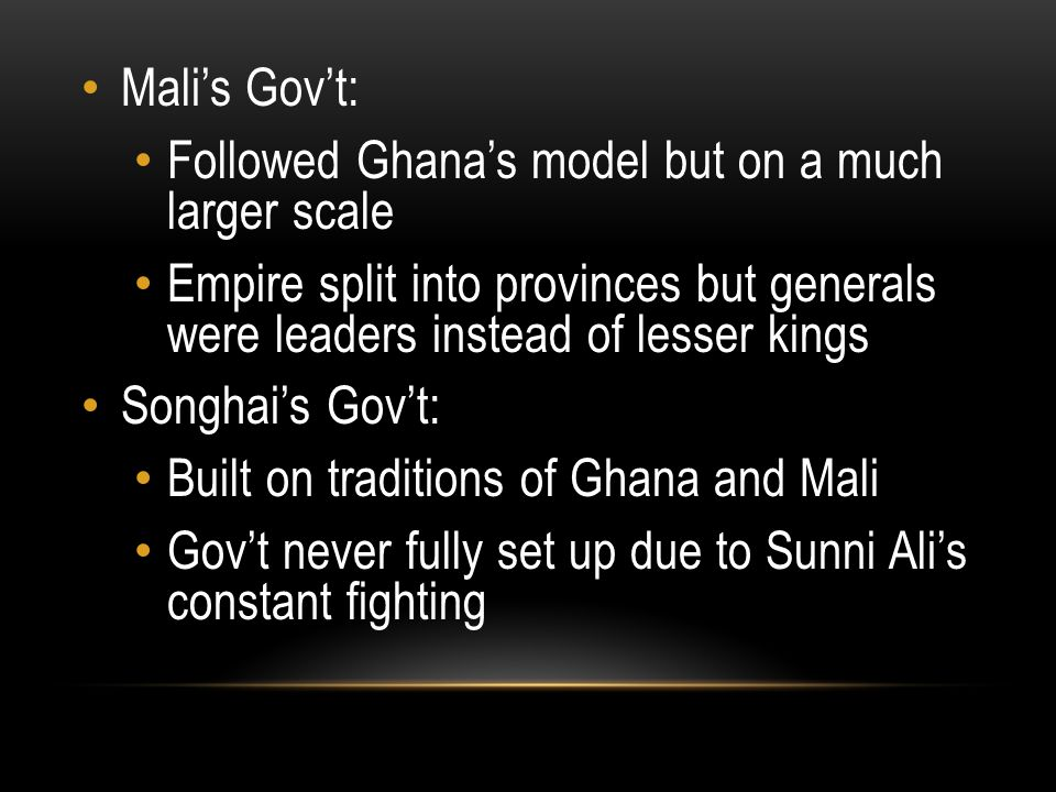 Mali's Gov't: Followed Ghana's model but on a much larger scale. Empire split into provinces but generals were leaders instead of lesser kings.