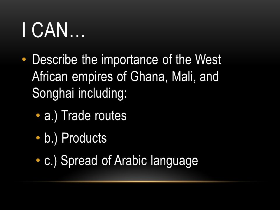 I Can… Describe the importance of the West African empires of Ghana, Mali, and Songhai including: