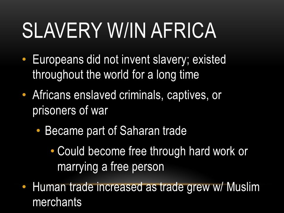 Slavery W/in Africa Europeans did not invent slavery; existed throughout the world for a long time.