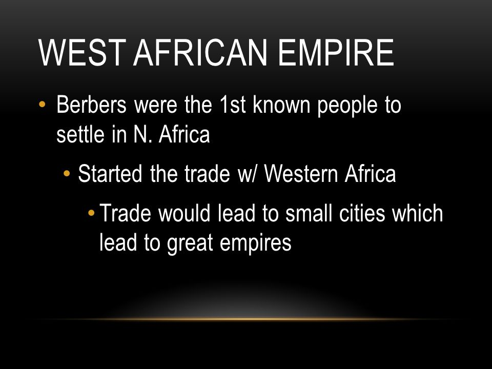 West African Empire Berbers were the 1st known people to settle in N. Africa. Started the trade w/ Western Africa.