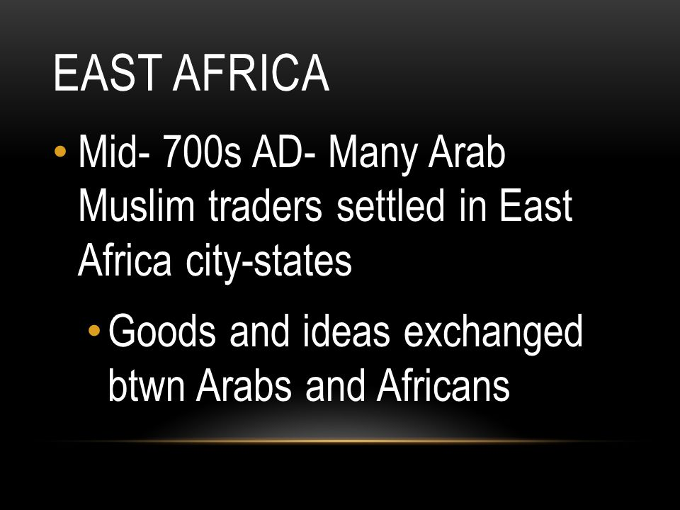 East Africa Mid- 700s AD- Many Arab Muslim traders settled in East Africa city-states.