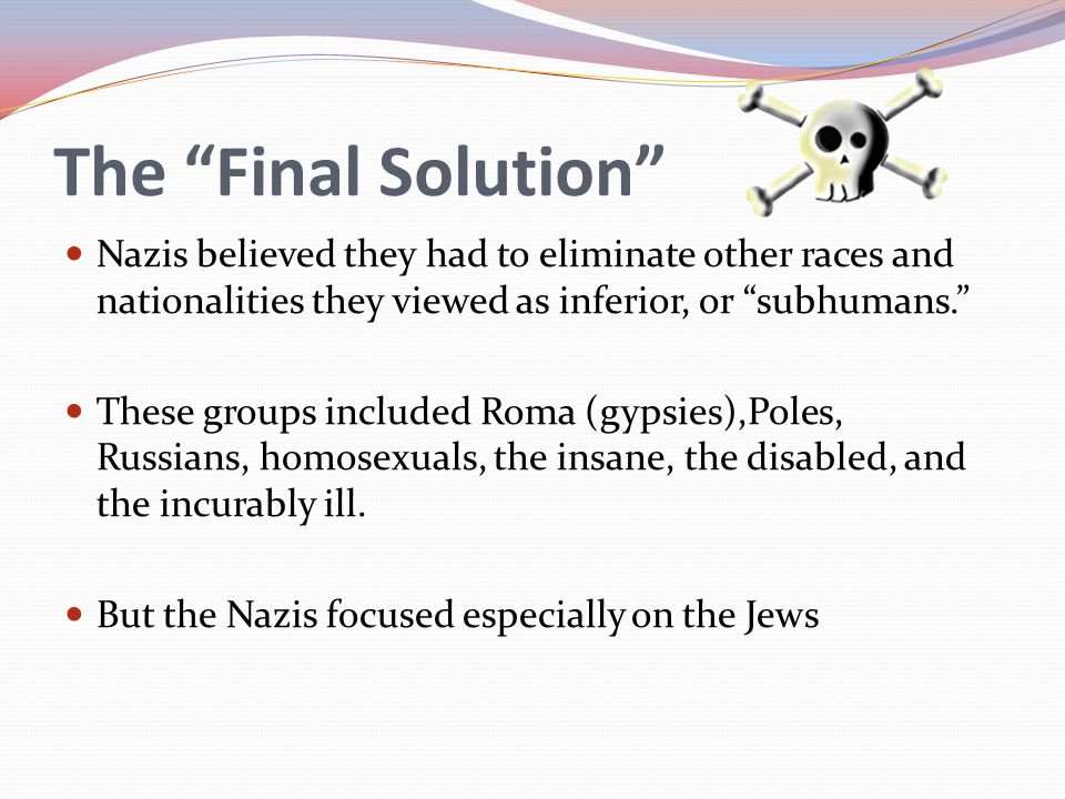 The Final Solution Nazis believed they had to eliminate other races and nationalities they viewed as inferior, or subhumans.