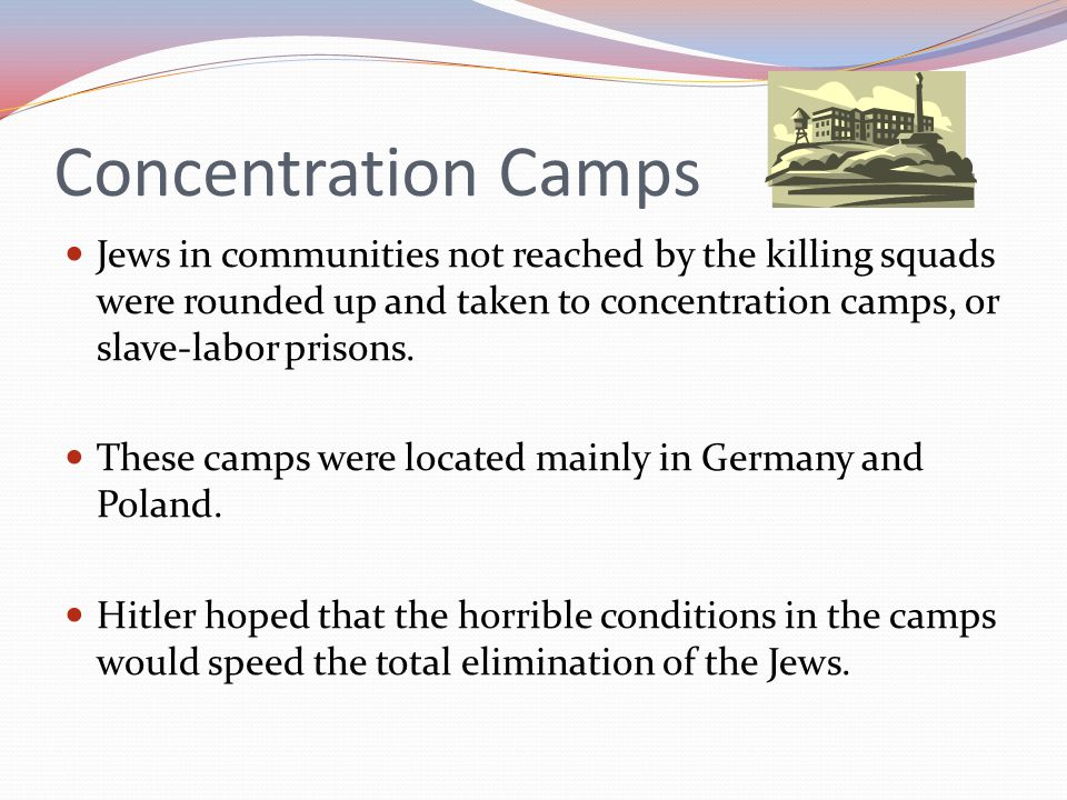 Concentration Camps Jews in communities not reached by the killing squads were rounded up and taken to concentration camps, or slave-labor prisons.
