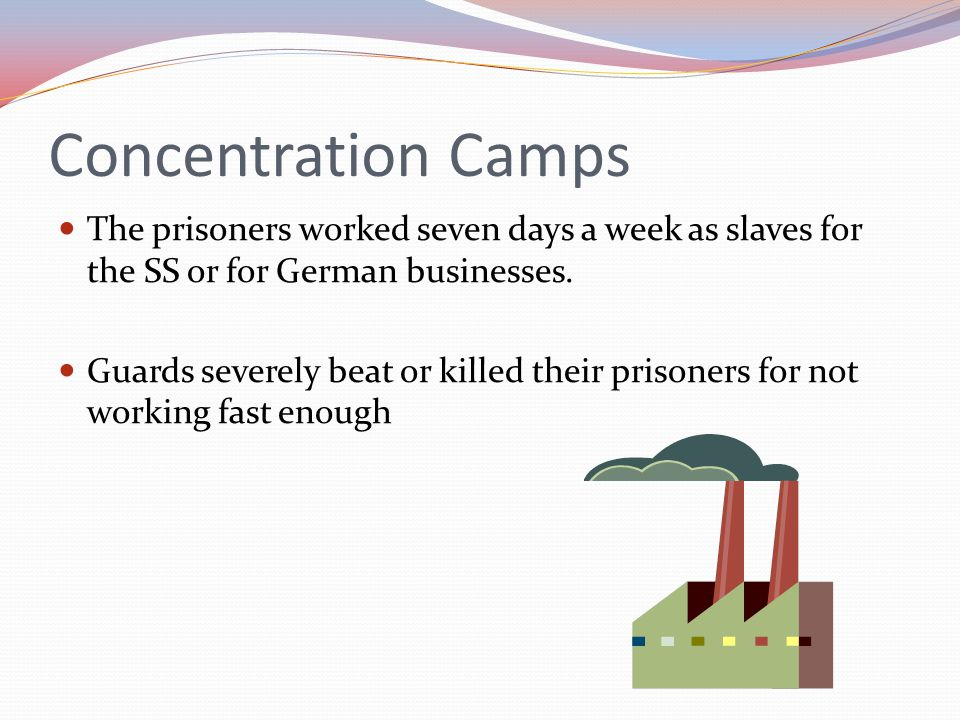 Concentration Camps The prisoners worked seven days a week as slaves for the SS or for German businesses.