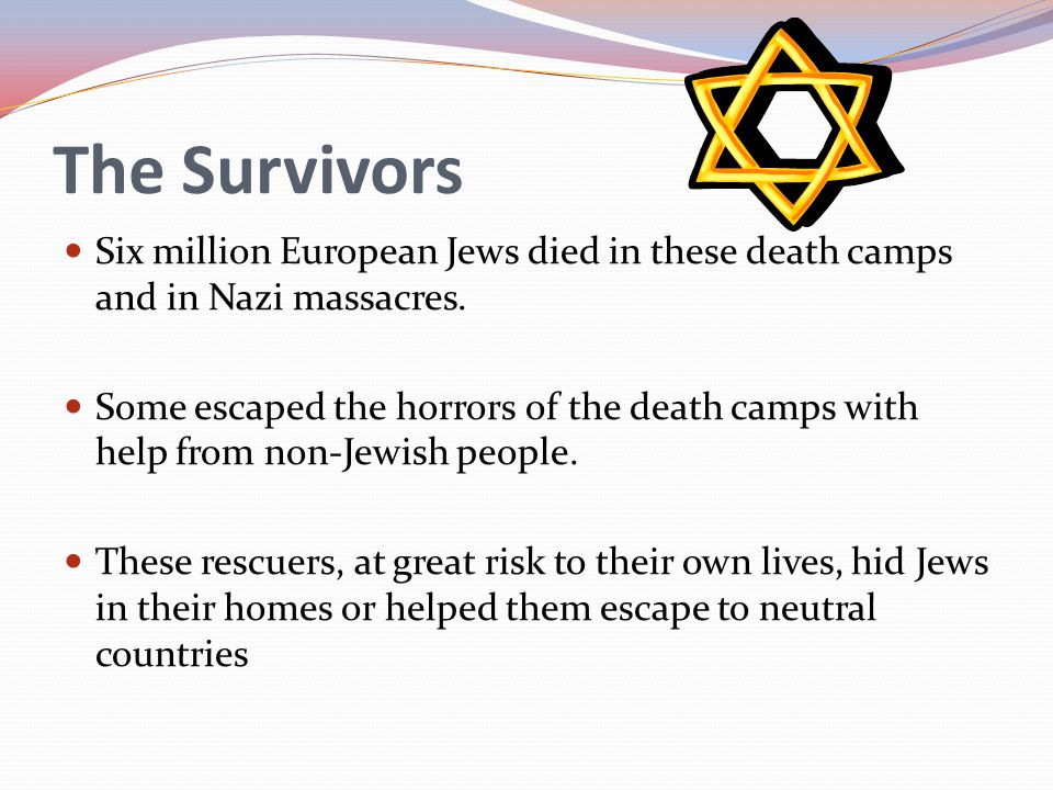 The Survivors Six million European Jews died in these death camps and in Nazi massacres.