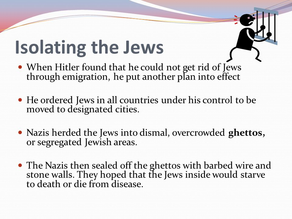 Isolating the Jews When Hitler found that he could not get rid of Jews through emigration, he put another plan into effect.