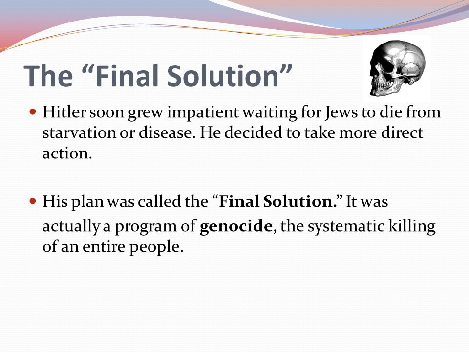 The Final Solution Hitler soon grew impatient waiting for Jews to die from starvation or disease. He decided to take more direct action.