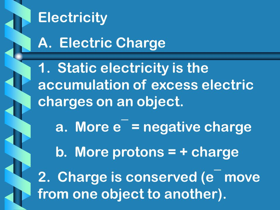 Electricity A. Electric Charge. 1. Static electricity is the accumulation of excess electric charges on an object.