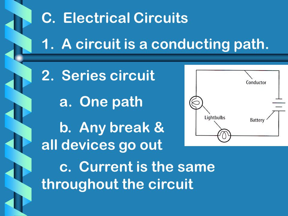 C. Electrical Circuits 1. A circuit is a conducting path. 2. Series circuit. a. One path. b. Any break & all devices go out.
