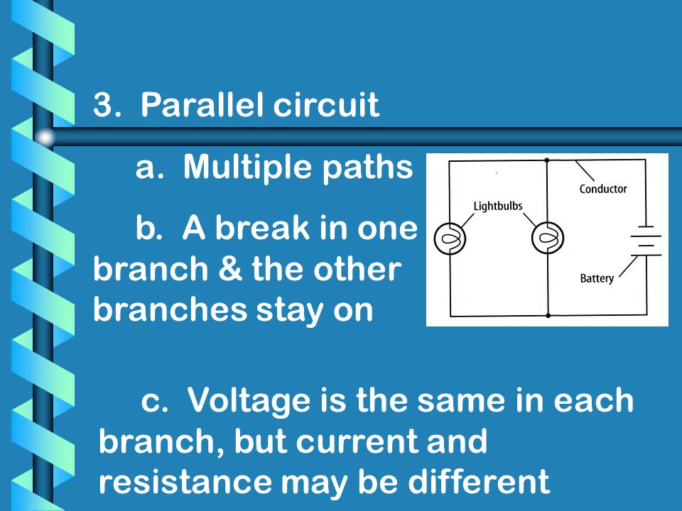 3. Parallel circuit a. Multiple paths. b. A break in one branch & the other branches stay on.