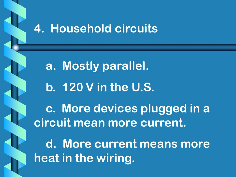 4. Household circuits a. Mostly parallel. b. 120 V in the U.S. c. More devices plugged in a circuit mean more current.