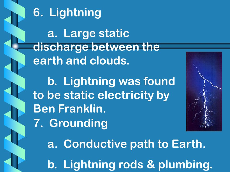 6. Lightning a. Large static discharge between the earth and clouds. b. Lightning was found to be static electricity by Ben Franklin.