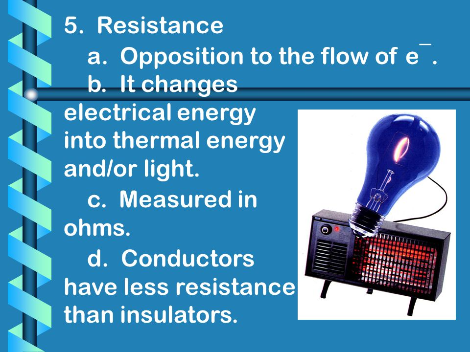 5. Resistance a. Opposition to the flow of e¯. b. It changes electrical energy into thermal energy and/or light.