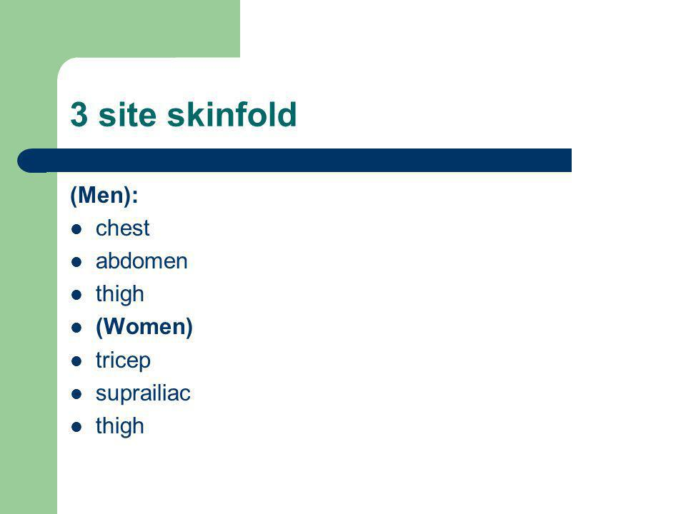 3 site skinfold (Men): chest abdomen thigh (Women) tricep suprailiac