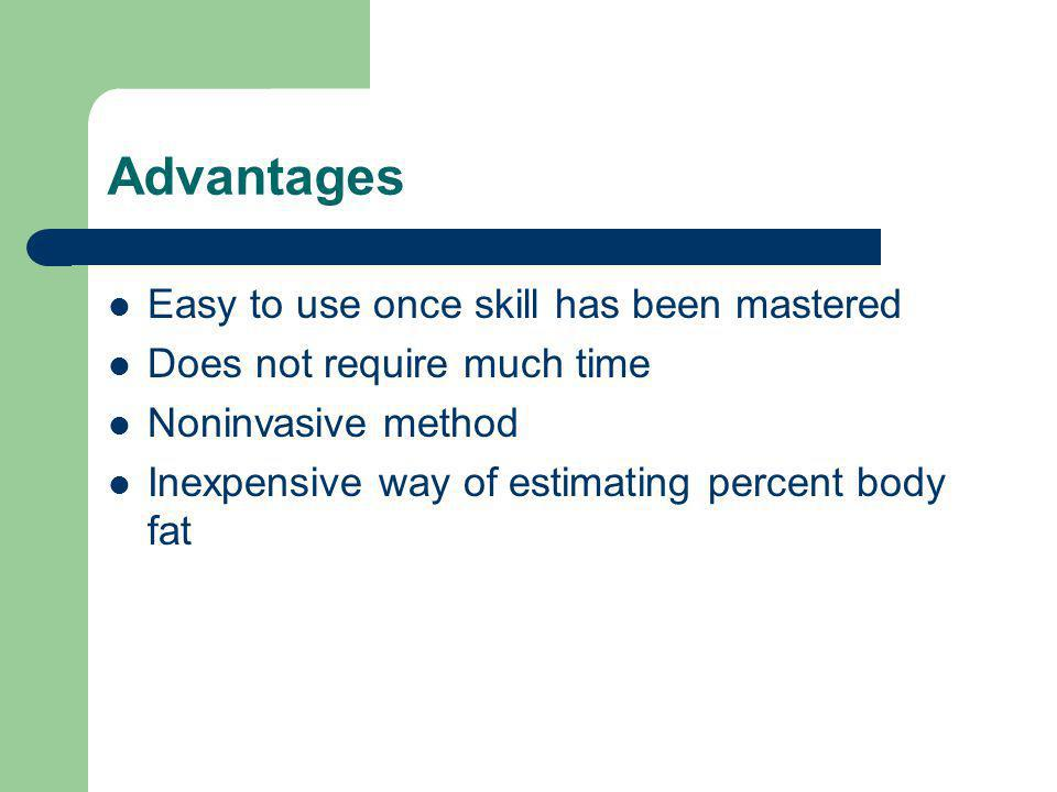 Advantages Easy to use once skill has been mastered