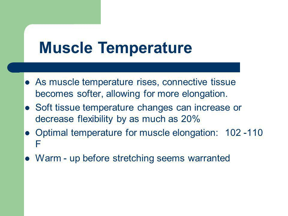 Muscle Temperature As muscle temperature rises, connective tissue becomes softer, allowing for more elongation.